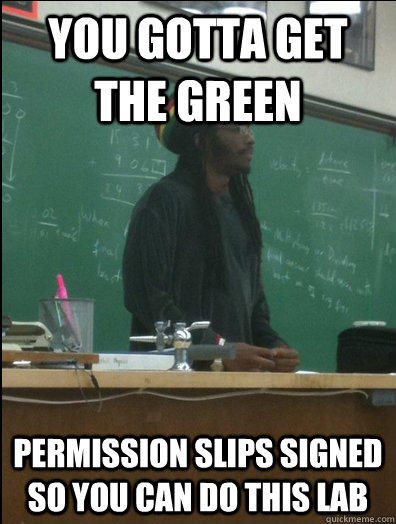 You gotta get the green Permission slips signed so you can do this lab  Rasta Science Teacher