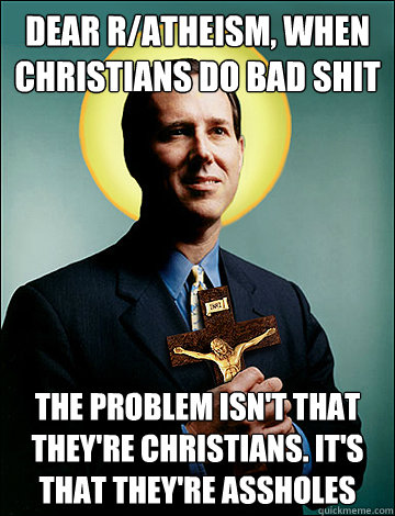 Dear r/atheism, when christians do bad shit The problem isn't that they're christians. It's that they're assholes