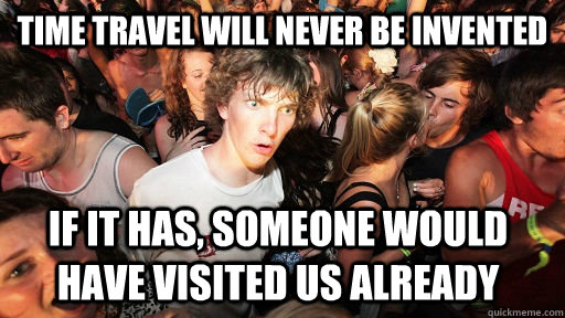 Time travel will never be invented if it has, someone would have visited us already - Time travel will never be invented if it has, someone would have visited us already  Sudden Clarity Clarence