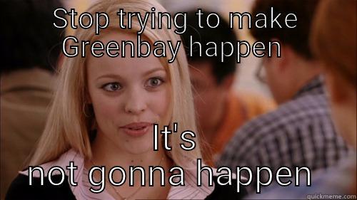 STOP TRYING TO MAKE GREENBAY HAPPEN  IT'S NOT GONNA HAPPEN  regina george
