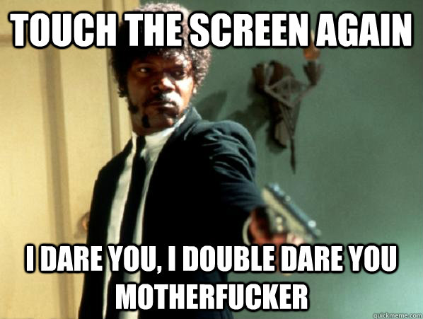 Touch the screen again i dare you, i double dare you motherfucker