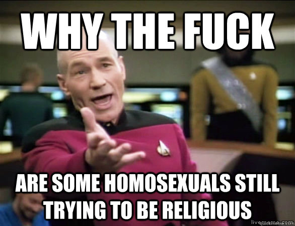 Why the fuck are some homosexuals still trying to be religious - Why the fuck are some homosexuals still trying to be religious  Annoyed Picard HD
