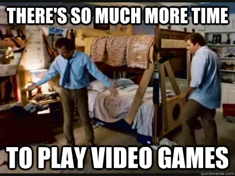 There's so much more time to play video games