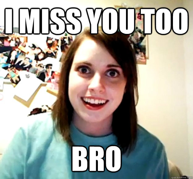 712a509d9e4a93b1ee12d1df90f1f61c28526d46418dd586ad93343d837fa8c9 i miss you too bro overly attached girlfriend quickmeme