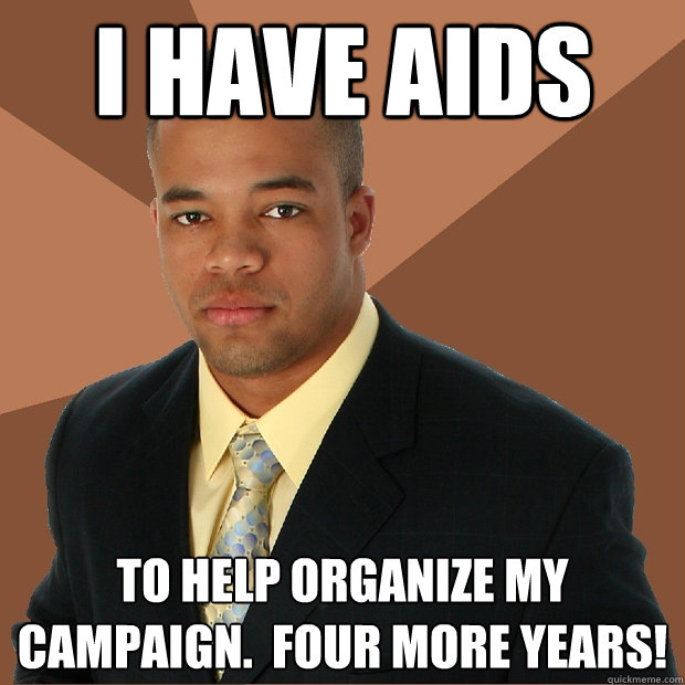 i have aids to help organize my campaign.  four more years! - i have aids to help organize my campaign.  four more years!  Successful Black Man