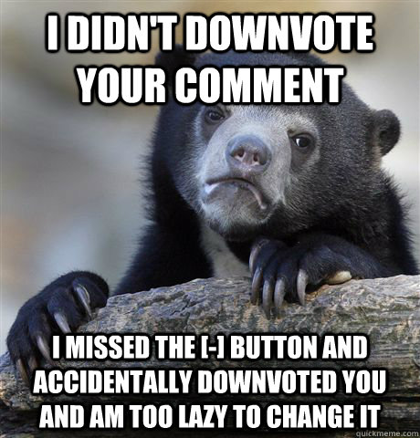 I didn't downvote your comment  I missed the [-] button and accidentally downvoted you and am too lazy to change it - I didn't downvote your comment  I missed the [-] button and accidentally downvoted you and am too lazy to change it  Confession Bear