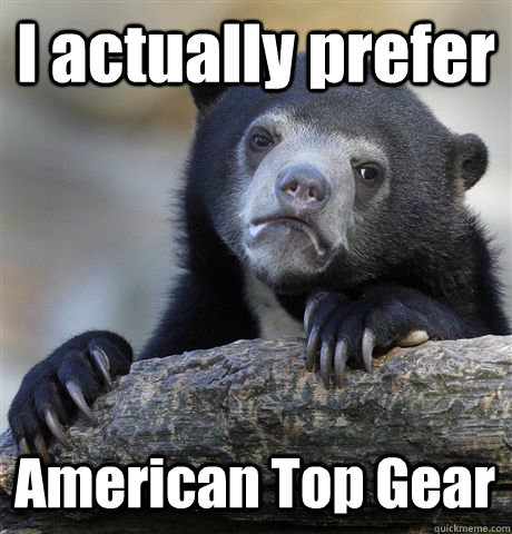 I actually prefer American Top Gear - I actually prefer American Top Gear  Confession Bear