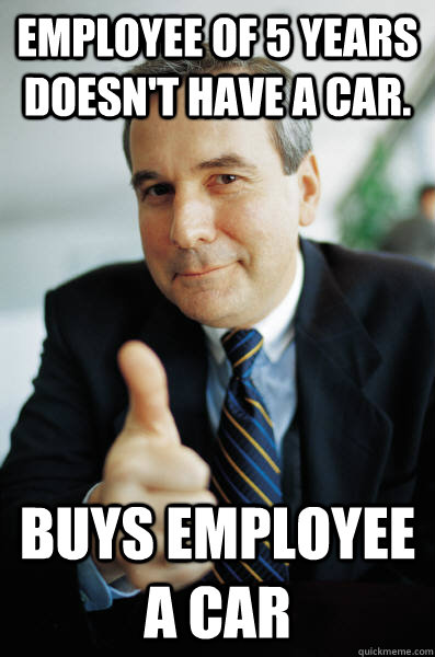 Employee of 5 years doesn't have a car. Buys employee a car - Employee of 5 years doesn't have a car. Buys employee a car  Good Guy Boss