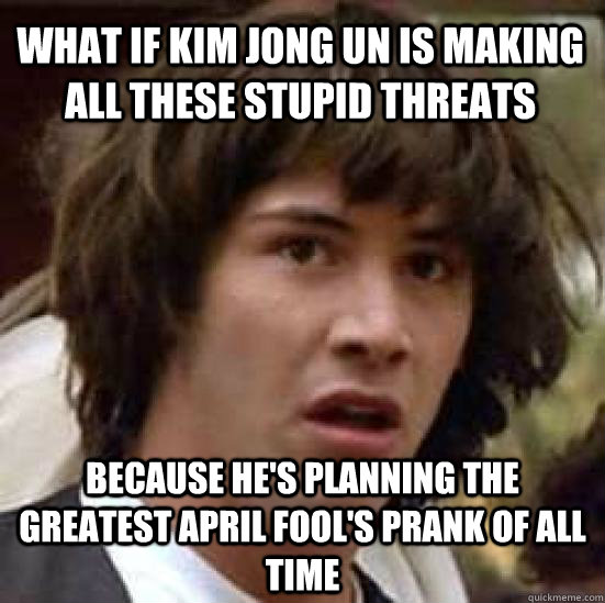 What if Kim Jong Un is making all these stupid threats Because he's planning the greatest april fool's prank of all time  conspiracy keanu