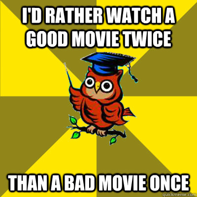 i'd rather watch a good movie twice than a bad movie once - i'd rather watch a good movie twice than a bad movie once  Observational Owl