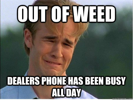 out of weed  dealers phone has been busy all day  - out of weed  dealers phone has been busy all day   1990s Problems