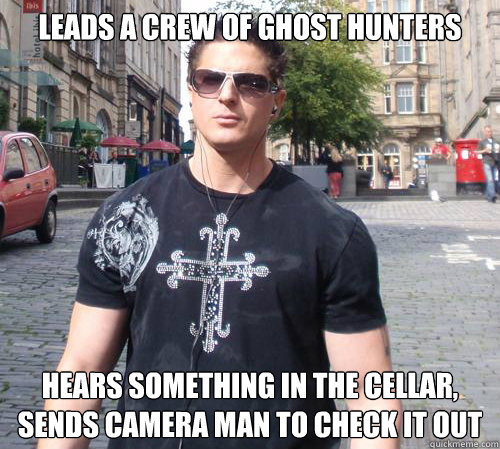 Leads a crew of ghost hunters Hears something in the cellar, sends camera man to check it out  Douchebag Ghost Hunter