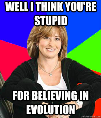 well i think you're stupid for believing in evolution - well i think you're stupid for believing in evolution  Sheltering Suburban Mom