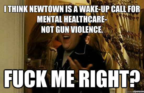 I think newtown is a wake-up call for mental healthcare- not gun violence. Fuck me right? - I think newtown is a wake-up call for mental healthcare- not gun violence. Fuck me right?  Jonah Hill - Fuck me right