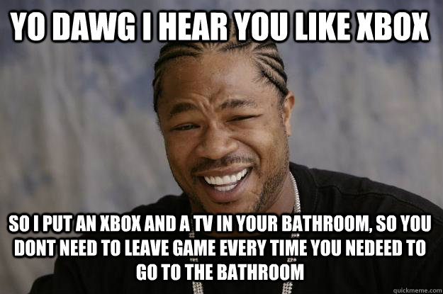 YO DAWG I HEAR YOU LIKE XBOX So I PUT AN XBOX AND A TV IN