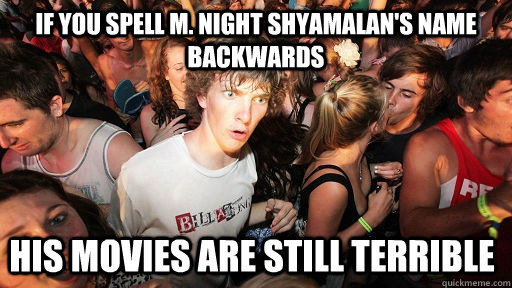 If you spell M. Night Shyamalan's name backwards His movies are still terrible - If you spell M. Night Shyamalan's name backwards His movies are still terrible  Sudden Clarity Clarence