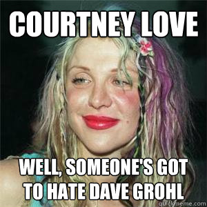 7146db3bfb575e8bb8cf8cebb1e272ff281a545089f4fabcab5a30efdc91273f courtney love well, someone's got to hate dave grohl misc,Courtney Memes
