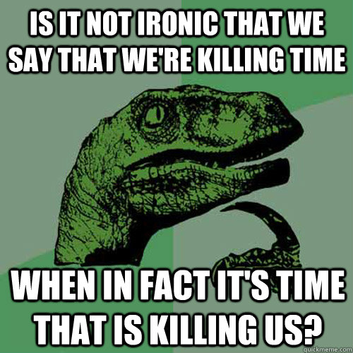 Is it not ironic that we say that we're killing time When in fact it's time that is killing us?  Philosoraptor