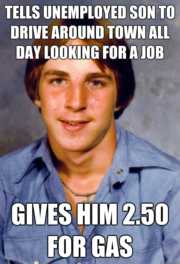 Tells Unemployed son to drive around town all day looking for a job Gives him 2.50 for gas - Tells Unemployed son to drive around town all day looking for a job Gives him 2.50 for gas  Old Economy Steven