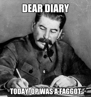 Dear Diary today, op was a faggot - Dear Diary today, op was a faggot  Dear Diary