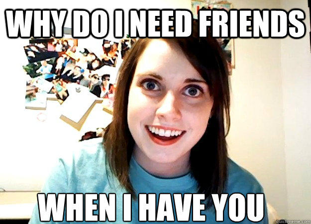 Why do i need friends when i have you - Why do i need friends when i have you  Overly Attached Girlfriend