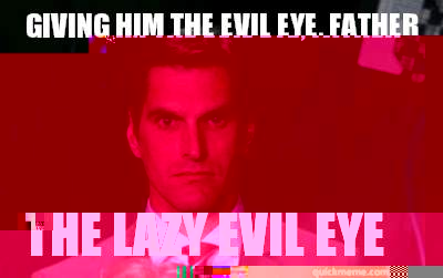 Giving him the evil eye, Father The Lazy Evil Eye - Giving him the evil eye, Father The Lazy Evil Eye  Menacing Josh Romney