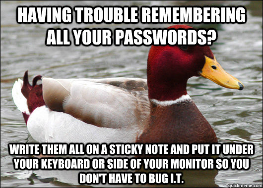 Having trouble remembering all your passwords? Write them all on a sticky note and put it under your keyboard or side of your monitor so you don't have to bug I.T. - Having trouble remembering all your passwords? Write them all on a sticky note and put it under your keyboard or side of your monitor so you don't have to bug I.T.  Malicious Advice Mallard