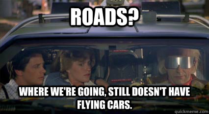 roads? Where we're going, still doesn't have flying cars.