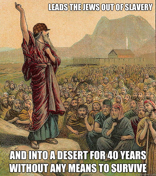 Leads the Jews out of slavery and into a desert for 40 years without any means to survive