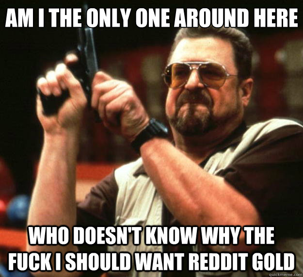 Am I the only one around here who doesn't know why the fuck i should want reddit gold - Am I the only one around here who doesn't know why the fuck i should want reddit gold  Big Lebowski