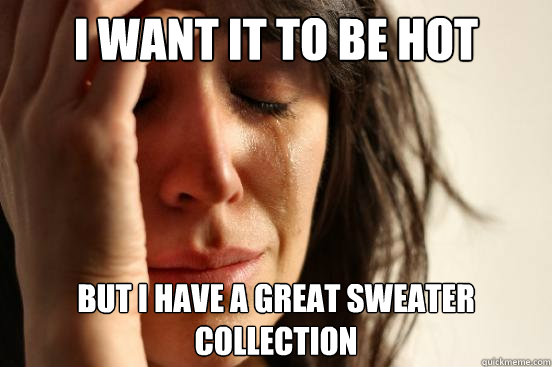 I want it to be hot But i have a great sweater collection - I want it to be hot But i have a great sweater collection  First World Problems
