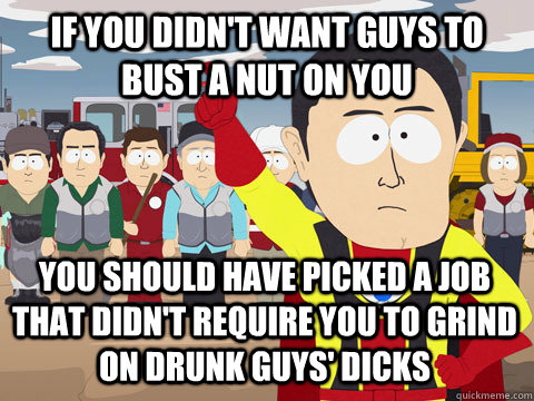 if you didn't want guys to bust a nut on you you should have picked a job that didn't require you to grind on drunk guys' dicks - if you didn't want guys to bust a nut on you you should have picked a job that didn't require you to grind on drunk guys' dicks  Captain Hindsight