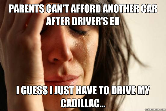 parents Can't afford another car after driver's ed I guess i just have to drive my Cadillac...  - parents Can't afford another car after driver's ed I guess i just have to drive my Cadillac...   First World Problems
