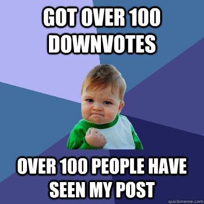 Got over 100 downvotes over 100 people have seen my post - Got over 100 downvotes over 100 people have seen my post  Success Kid