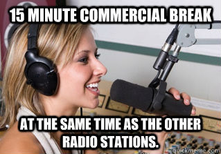 15 minute commercial break At the same time as the other radio stations. - 15 minute commercial break At the same time as the other radio stations.  scumbag radio dj