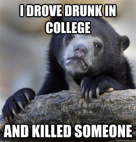 I drove drunk in college And killed someone - I drove drunk in college And killed someone  Confession Bear