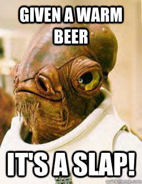 given a warm beer It's a slap! - given a warm beer It's a slap!  Admiral Ackbar Grylls