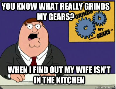 you know what really grinds my gears? When I find out my wife isn't in the kitchen - you know what really grinds my gears? When I find out my wife isn't in the kitchen  Grinds my gears