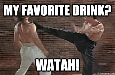 My favorite drink? WATAH!