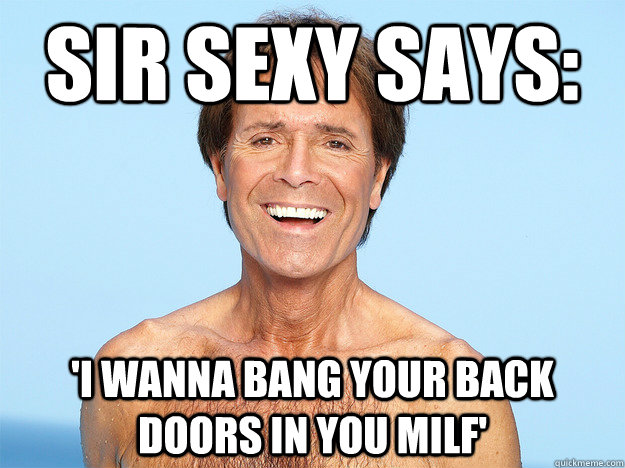Sir Sexy says: 'I wanna bang your back doors in you milf'  Cliff Richard