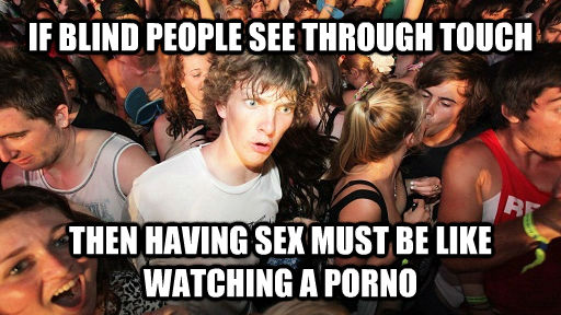 IF BLIND PEOPLE SEE THROUGH TOUCH THEN HAVING SEX MUST BE LIKE WATCHING A PORNO - IF BLIND PEOPLE SEE THROUGH TOUCH THEN HAVING SEX MUST BE LIKE WATCHING A PORNO  untitled meme