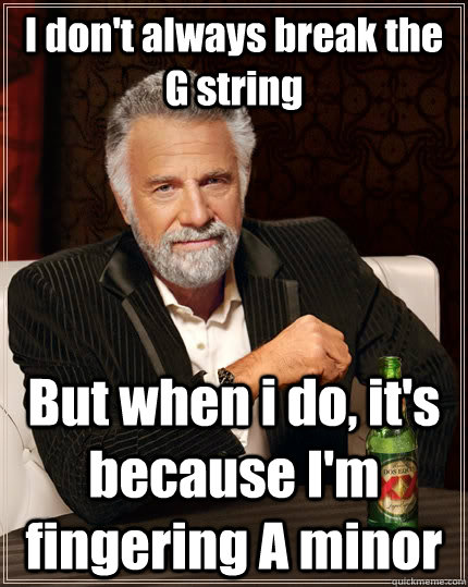I don't always break the G string But when i do, it's because I'm fingering A minor - I don't always break the G string But when i do, it's because I'm fingering A minor  The Most Interesting Man In The World