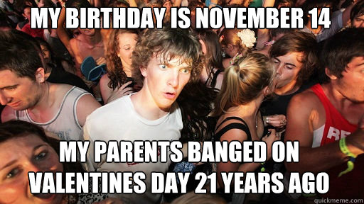my birthday is november 14 my parents banged on valentines day 21 years ago - my birthday is november 14 my parents banged on valentines day 21 years ago  Sudden Clarity Clarence