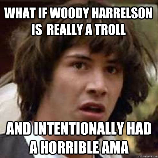 What if woody harrelson is  really a troll and intentionally had a horrible ama - What if woody harrelson is  really a troll and intentionally had a horrible ama  conspiracy keanu