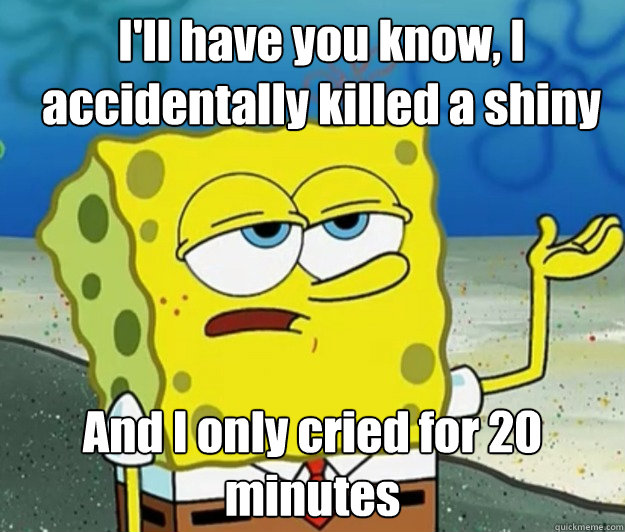 I'll have you know, I accidentally killed a shiny And I only cried for 20 minutes - I'll have you know, I accidentally killed a shiny And I only cried for 20 minutes  How tough am I