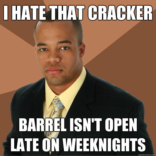 I hate that cracker barrel isn't open late on weeknights - I hate that cracker barrel isn't open late on weeknights  Successful Black Man
