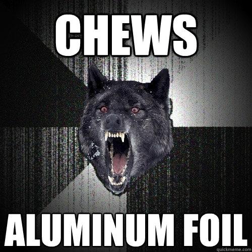 chews  aluminum foil - chews  aluminum foil  Insanity Wolf