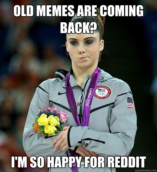 old memes are coming back? I'm so happy for reddit - old memes are coming back? I'm so happy for reddit  McKayla Not Impressed