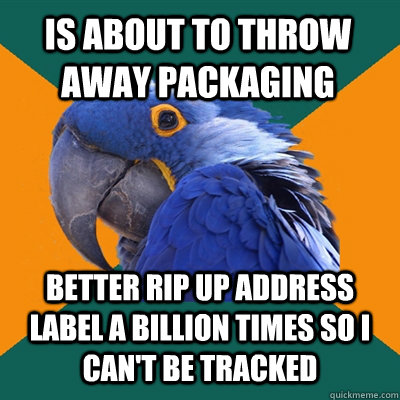 IS ABOUT TO THROW AWAY PACKAGING BETTER RIP UP ADDRESS LABEL A BILLION TIMES SO I CAN'T BE TRACKED - IS ABOUT TO THROW AWAY PACKAGING BETTER RIP UP ADDRESS LABEL A BILLION TIMES SO I CAN'T BE TRACKED  Paranoid Parrot