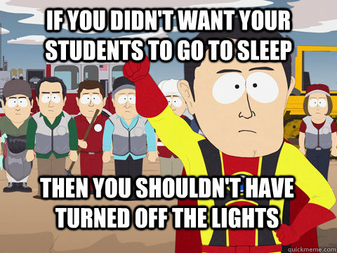 If you didn't want your students to go to sleep then you shouldn't have turned off the lights - If you didn't want your students to go to sleep then you shouldn't have turned off the lights  Captain Hindsight